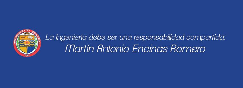 LA INGENIERÍA DEBE SER UNA RESPONSABILIDAD COMPARTIDA: MARTÍN ANTONIO ENCINAS ROMERO