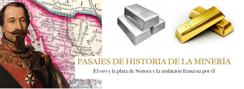 PASAJES DE HISTORIA DE LA MINERÍA; EL ORO Y LA PLATA DE SONORA Y LA AMBICIÓN FRANCESA POR ÉL